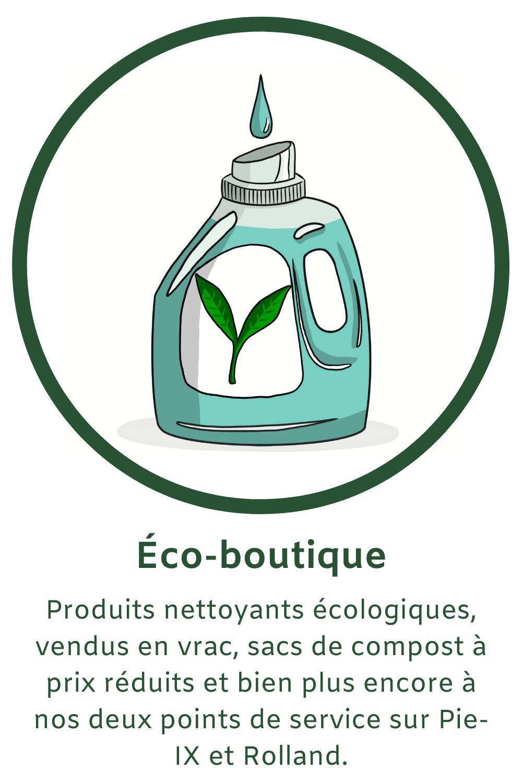 Produits nettoyants écologiques vendu en vrac, sacs de compost à prix réduits et bien plus encore à nos deux points de service sur Pie-IX et sur Rolland!