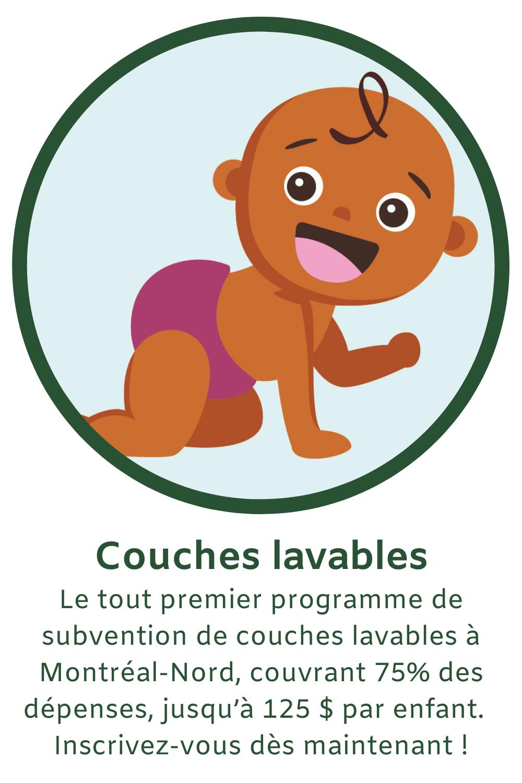 Le tout premier programme de subvention de couches lavables à Montréal-Nord, couvrant 75% des dépenses, jusqu'à 125 $ par enfant.  Inscrivez-vous dès maintenant !
